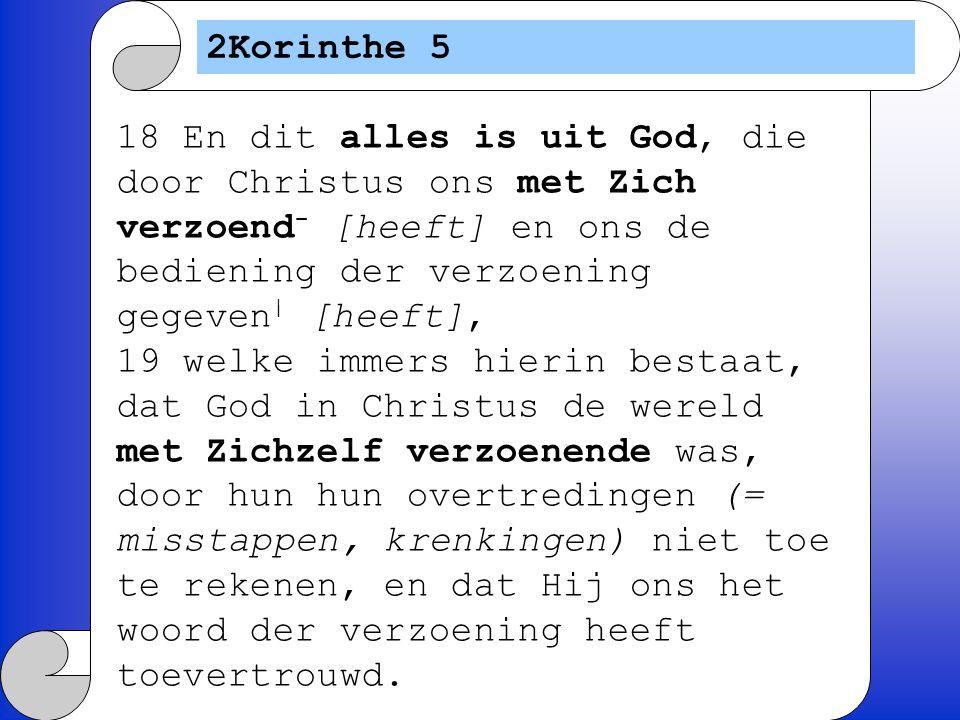 2Korinthe 5 18 En dit alles is uit God, die door Christus ons met Zich verzoend- [heeft] en ons de bediening der verzoening gegeven| [heeft],